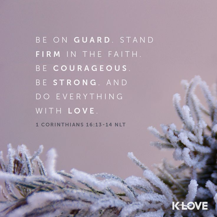 K-LOVE's Verse of the Day. Be on guard. Stand firm in the faith. Be courageous. Be strong.And do everything with love. 1 Corinthians 16:13-14 NLT
