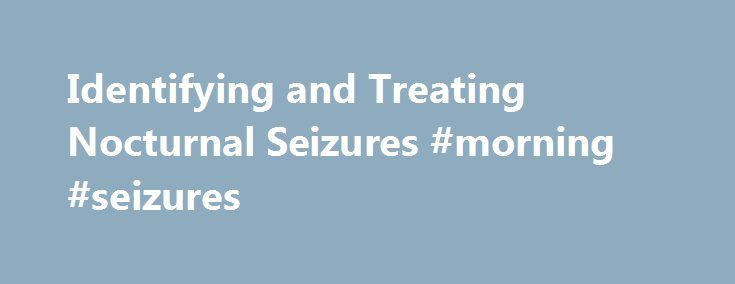 Identifying and Treating Nocturnal Seizures #morning #seizures http://pennsylvania.remmont.com/identifying-and-treating-nocturnal-seizures-morning-seizures/  # Identifying and Treating Nocturnal Seizures Epilepsy and seizures during sleep For some people, sleep is disturbed not by dreams but by seizures. You can have a seizure while you sleep with any form of epilepsy. But with certain types of epilepsy, seizures only occur during sleep. The cells in your brain communicate to your muscles…