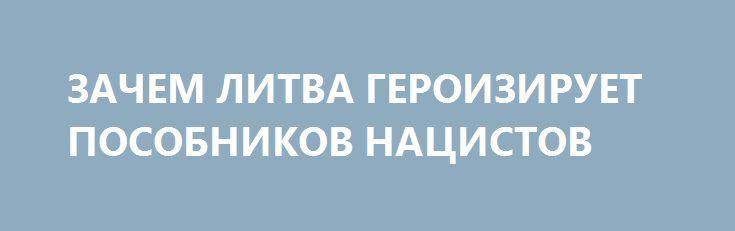 ЗАЧЕМ ЛИТВА ГЕРОИЗИРУЕТ ПОСОБНИКОВ НАЦИСТОВ http://rusdozor.ru/2017/07/24/zachem-litva-geroiziruet-posobnikov-nacistov/  Литовские власти на протяжении последних двадцати лет проводят последовательную политику по героизации «лесных братьев», посмертно присуждая им высшие государственные награды, открывая им памятники и мемориальные доски, а также называя в их честь улицы и парки. Возмущение местной еврейской общины и ...