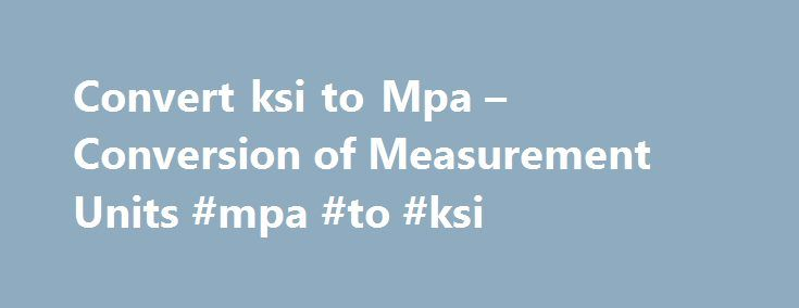 Convert ksi to Mpa – Conversion of Measurement Units #mpa #to #ksi http://south-carolina.nef2.com/convert-ksi-to-mpa-conversion-of-measurement-units-mpa-to-ksi/  # Convert ksi to Mpa – Conversion of Measurement Units Convert kip/square inch to megapascal More information from the unit converter How many ksi in 1 Mpa? The answer is 0.145037738007. We assume you are converting between kip/square inch and megapascal. You can view more details on each measurement unit: ksi or Mpa The SI derived…