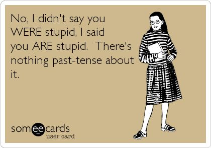 No, I didn't say you WERE stupid, I said you ARE stupid. There's nothing past-tense about it.   Confession Ecard   someecards.com