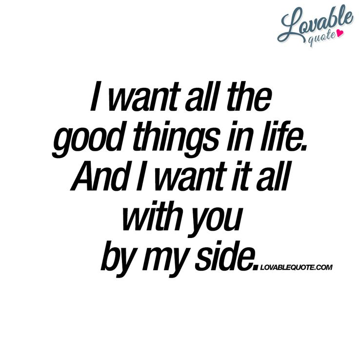 """""""I want all the good things in life. And I want it all with you by my side.""""…"""