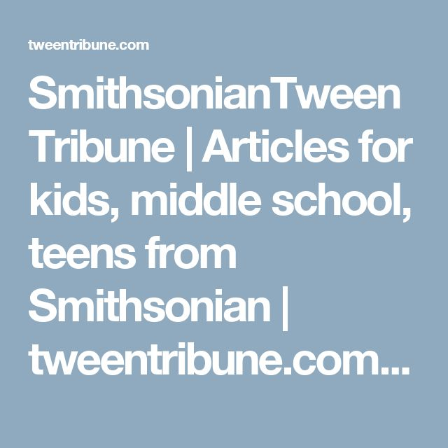 SmithsonianTweenTribune | Articles for kids, middle school, teens from Smithsonian | tweentribune.com | Current events, lesson plans, quizzes, assessments