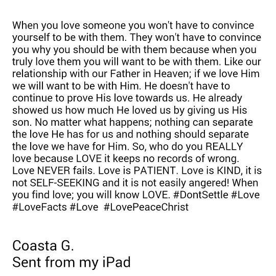 When you love someone you won't have to convince yourself to be with them. They won't have to convince you why you should be with them because when you truly love them you will want to be with them. Like our relationship with our Father in Heaven; if we love Him we will want to be with Him. He doesn't have to continue to prove His love towards us. He already showed us how much He loved us by giving us His son. No matter what happens; nothing can separate the love He has for us and nothing…