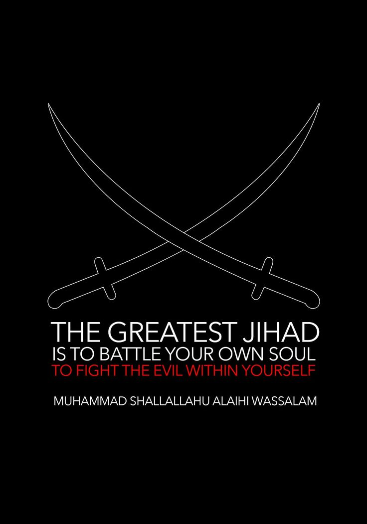 Our beloved prophet shallallahu alaihi wassalam said, the greatest jihad is to battle your own aoul, to fight the evil within yourself