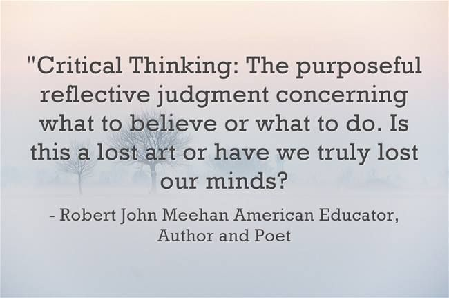 """""""Critical Thinking: The purposeful reflective judgment concerning what to believe or what to do. Is this a lost art or have we truly lost our minds? """"-  Robert John Meehan American Educator, Author and Poet"""