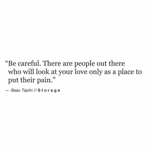 """""""Be careful. There are people out there who will look at your love only as a place to put their pain"""" -Beau Taplin"""