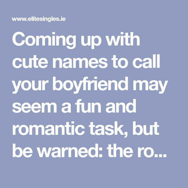 Coming up with cute names to call your boyfriend may seem