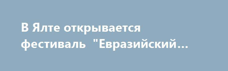 """В Ялте открывается фестиваль """"Евразийский мост"""" http://www.newc.info/news/21510/  Первый международный кинофестиваль """"Евразийский мост"""" пройдёт в Ялта с 30 сентября по 5 октября"""