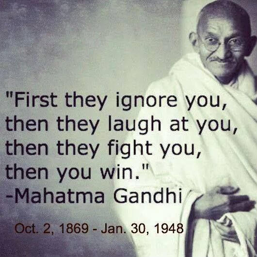 First they ignore you, then they laugh at you, the they fight you, then you win  Mahtma Gandhi