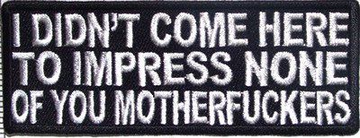 I Didn't Come Here To Impress You Funny Motorcycle Biker Vest Patch PAT-2313 heygidday http://www.amazon.com/dp/B0090H376S/ref=cm_sw_r_pi_dp_50k7tb0BHV1M7