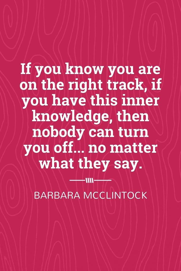 If you know you are on the right track, if you have this inner knowledge, then nobody can turn you off... no matter what they say. -Barbara McClintock
