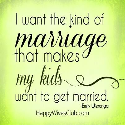 """I want the kind of marriage that makes my kids want to get married."" -Emily Wierenga"