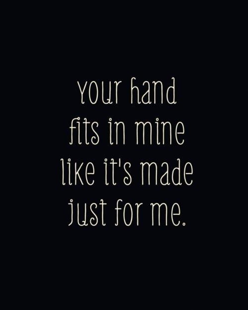 Your hand fits in mine like it's made just for me!