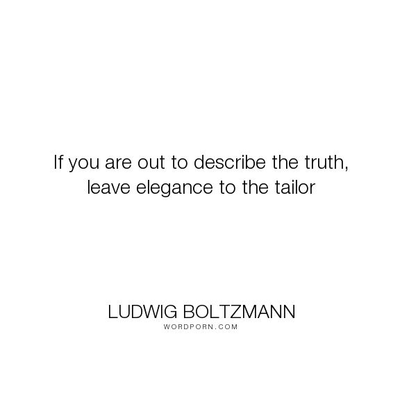 """Ludwig Boltzmann - """"If you are out to describe the truth, leave elegance to the tailor"""". truth, simplicity, misattributed-to-einstein, elegance"""
