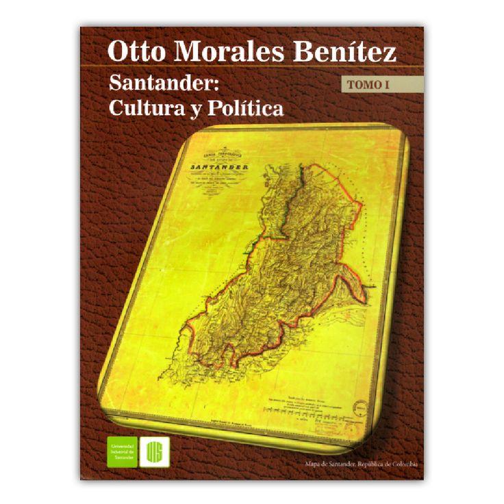 Santander: Cultura y política. Tomo 1 – Otto Morales Benítez – Universidad Industrial de Santander www.librosyeditores.com Editores y distribuidores.