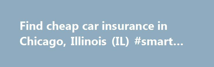 Find cheap car insurance in Chicago, Illinois (IL) #smart #car http://insurances.remmont.com/find-cheap-car-insurance-in-chicago-illinois-il-smart-car/  #car insurance chicago # Affordable Car Insurance in Il (IL) With existing condition laws breaking down on motorists in Chicago, Illinois and around IL, it is really essential for all drivers to have valid auto insurance within the state of Il. Nowadays locating inexpensive insurance firms in Il that'll match your particular needs is…