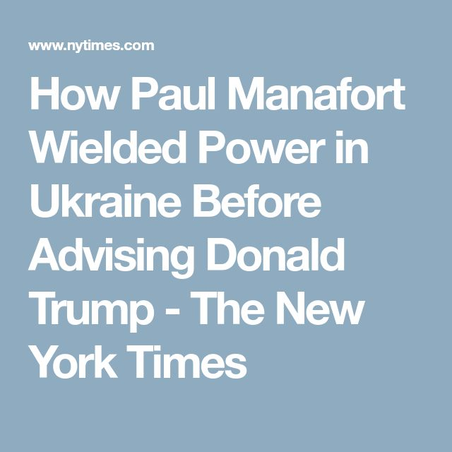 How Paul Manafort Wielded Power in Ukraine Before Advising Donald Trump - The New York Times