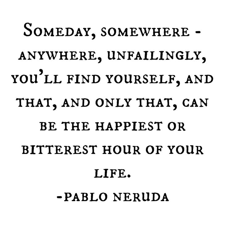 """and that, and only that, can be the happiest or bitterest hour of your life"" -Pablo Neruda"