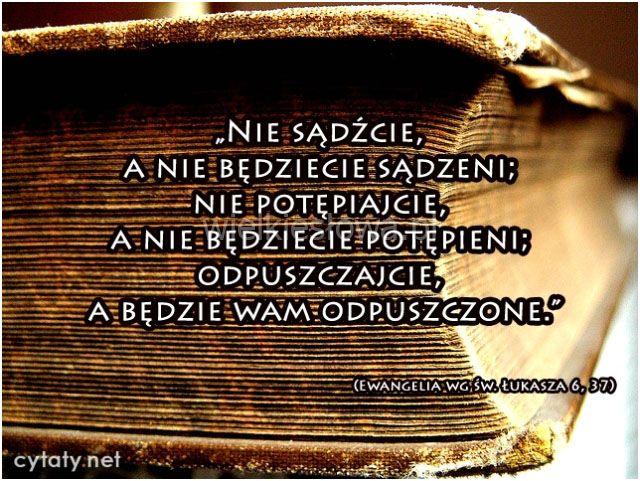 Nie sądźcie, a nie będziecie sądzeni, nie potępiajcie, a nie będziecie potępieni, odpuszczajcie... #Pismo-Święte,  #Osąd, #Potępienie, #Przebaczenie
