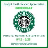 $25 Starbucks Gift Card Giveaway  Open to: United States Canada Other Location Ending on: 09/28/2017 Enter for a chance to win a $25 Starbucks Gift Card. Enter this Giveaway at Budget Earth  Enter the $25 Starbucks Gift Card Giveaway on Giveaway Promote.