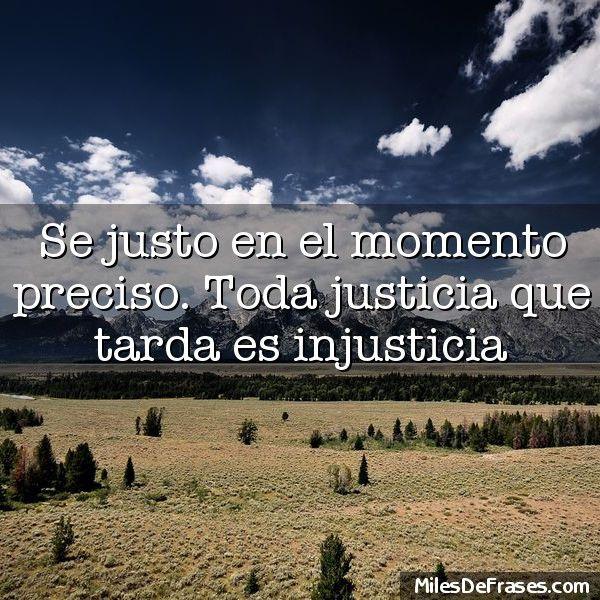 Se justo en el momento preciso. Toda justicia que tarda es injusticia