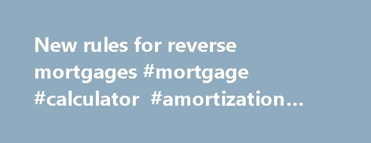 New rules for reverse mortgages #mortgage #calculator #amortization #table http://mortgage.nef2.com/new-rules-for-reverse-mortgages-mortgage-calculator-amortization-table/  #reverse mortgage rules # Mortgages Blog Email Tweet Email Senior homeowners who want to cash out equity with a reverse mortgage will have to play by new rules when applying for a loan after the end of this month. The Department of Housing and Urban Development has tightened the requirements on reverse mortgage loans…