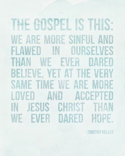 """The gospel is this: We are more sinful and flawed in ourselves than we ever dared believe, yet at the very same time we are more loved and accepted in Jesus Christ than we ever dared hope."" Timothy Keller"