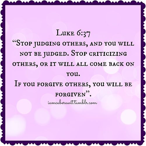 """Luke 6:37 """"Stop judging others, and you will not be judged. Stop criticizing others, or it will all come back on you. If you forgive others, you will be forgiven""""."""