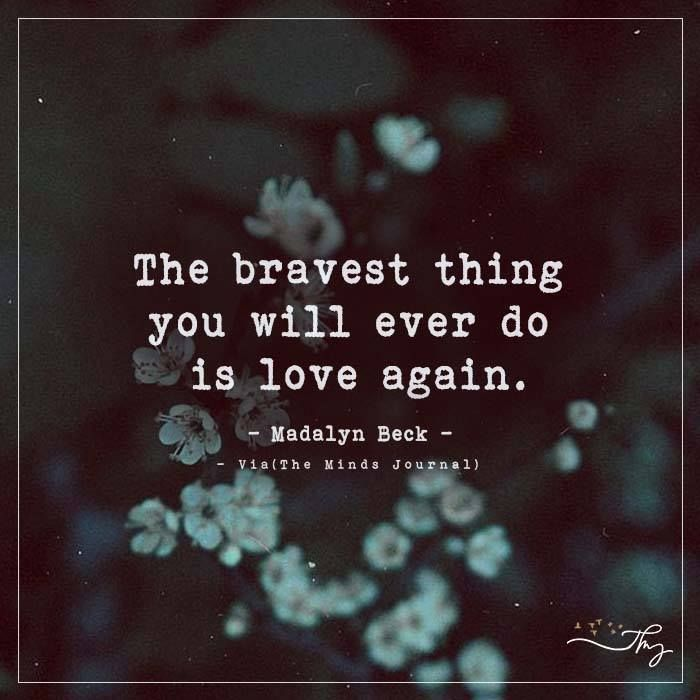 The bravest thing you will ever do is love again. - The Minds Journal