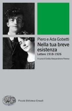 Piero Gobetti e Ada Gobetti, Nella tua breve esistenza, Piccola Biblioteca Einaudi Ns - DISPONIBILE ANCHE IN EBOOK