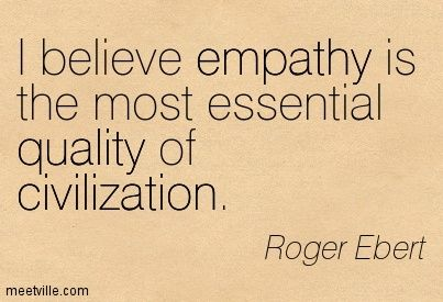 I Believe Empathy Is The Most Essential Quality Of Civilization. - Roger Ebert