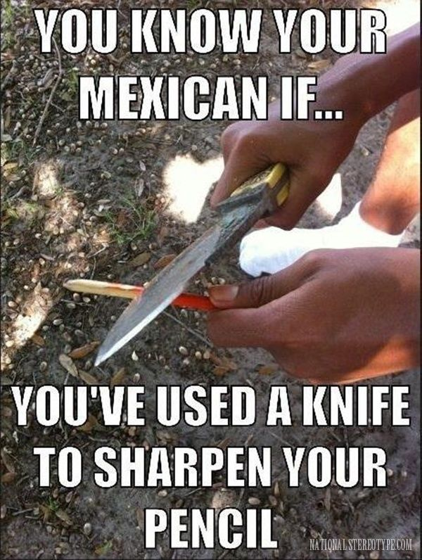 You know you are mexican If you've used a knife to sharpen your pencil