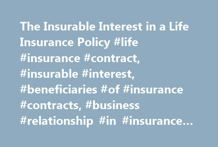 The Insurable Interest in a Life Insurance Policy #life #insurance #contract, #insurable #interest, #beneficiaries #of #insurance #contracts, #business #relationship #in #insurance #contracts http://cleveland.remmont.com/the-insurable-interest-in-a-life-insurance-policy-life-insurance-contract-insurable-interest-beneficiaries-of-insurance-contracts-business-relationship-in-insurance-contracts/  # The Insurable Interest in a Life Insurance Policy To stop your good neighbor Sam from taking out…