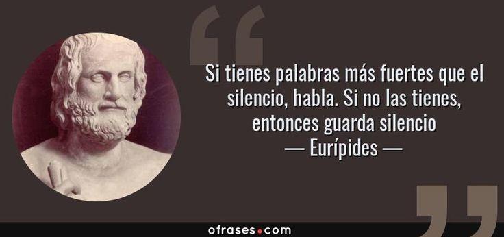 Eurípides. Si tienes palabras más fuertes que el silencio, habla. Si no las tienes, entonces guarda silencio.