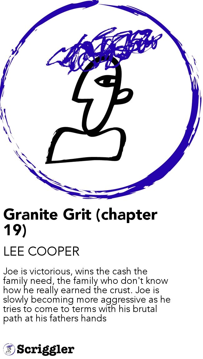 Granite Grit (chapter 19) by LEE COOPER https://scriggler.com/detailPost/story/43077 Joe is victorious, wins the cash the family need, the family who don't know how he really earned the crust. Joe is slowly becoming more aggressive as he tries to come to terms with his brutal path at his fathers hands