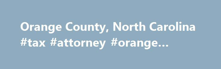 Orange County, North Carolina #tax #attorney #orange #county http://south-sudan.remmont.com/orange-county-north-carolina-tax-attorney-orange-county/  # Orange County – A place to enjoy life! Orange County has two senior centers with a wide range of activities and events. The Planning and Inspections Department supports clean water resources like Lake Orange. During times of regional or personal crisis, the Orange County Emergency Services 9-1-1 Communications Center is just a phone call…