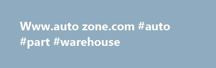 Www.auto zone.com #auto #part #warehouse http://autos.nef2.com/www-auto-zone-com-auto-part-warehouse/  #www.auto zone.com # AutoZone Organization AutoZone (NYSE:AZO) is the nation's leading retailer and distributor of automotive parts and accessories with more than 4,000 stores in the U.S. Puerto Rico, and Mexico. Each store carries an extensive line of new and remanufactured hard parts, maintenance items and accessories for cars, sport utility vehicles, vans and light trucks. Challenge…