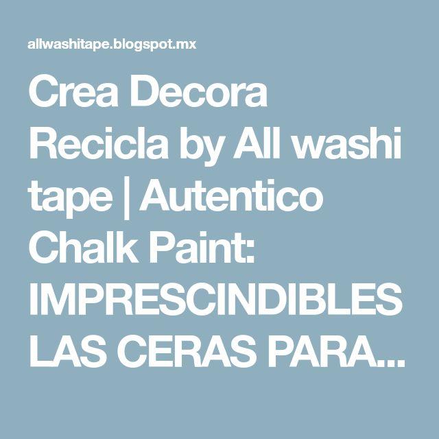 Crea Decora Recicla by All washi tape | Autentico Chalk Paint: IMPRESCINDIBLES LAS CERAS PARA LA CHALK PAINT