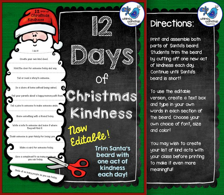 Free and Editable Twelve Days of Christmas Kindness! Help kids focus on kindness this Christmas: kids trim Santa's beard to get a new kindness idea each day! This set is fully editable so you can also add your own ideas that are specific to your class or family! Both color and B&W included, as well as a list of possible uses. Enjoy and spread the kindness! Whimsy Workshop Teaching Direct Link: http://whimsyworkshop.blogspot.ca/2014/11/twelve-days-of-christmas-kindness.html: