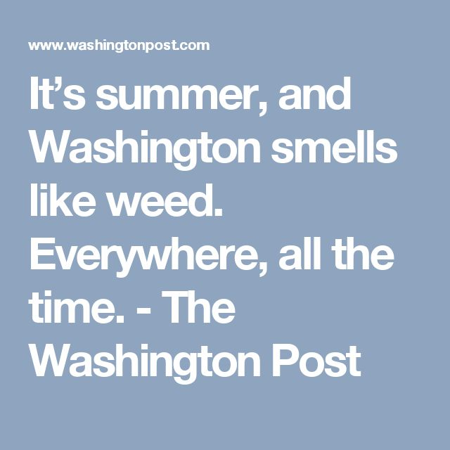 It's summer, and Washington smells like weed. Everywhere, all the time. - The Washington Post