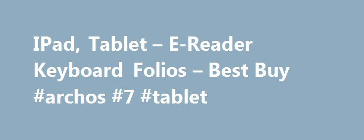 IPad, Tablet – E-Reader Keyboard Folios – Best Buy #archos #7 #tablet http://tablet.remmont.com/ipad-tablet-e-reader-keyboard-folios-best-buy-archos-7-tablet/  Keyboard Folios Filters Compatible With Microsoft Surface Pro 3 (31) Microsoft Surface Pro 4 (25) Apple iPad Air 2 (15) Apple iPad Air (10) Apple iPad mini 4 (7) Apple iPad mini (6) Apple iPad Pro 9.7 (5) Apple iPad mini 2 (3) Apple iPad mini 3 (3) Apple iPad Pro 12.9 (2) Apple iPad […]