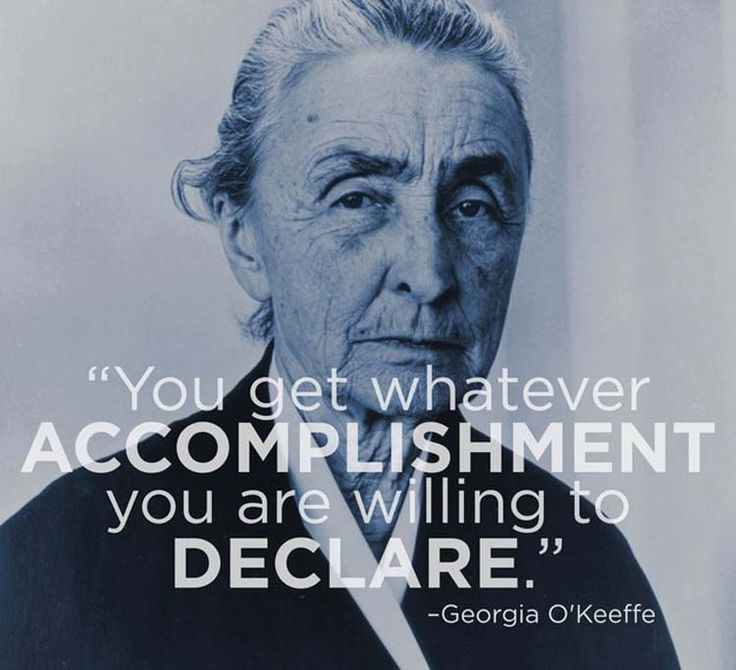"""You get whatever accomplishment you are willing to declare."" By Georgia O'Keeffe"