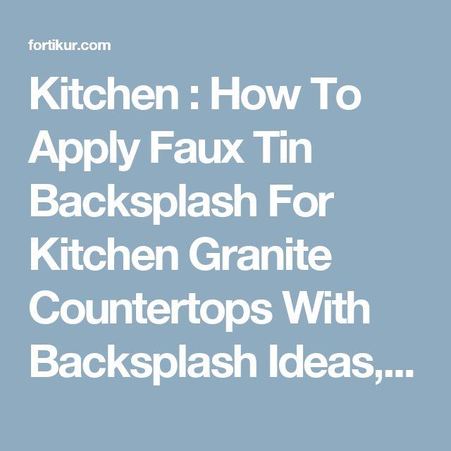 Kitchen : How To Apply Faux Tin Backsplash For Kitchen Granite Countertops  With Backsplash Ideasu201a