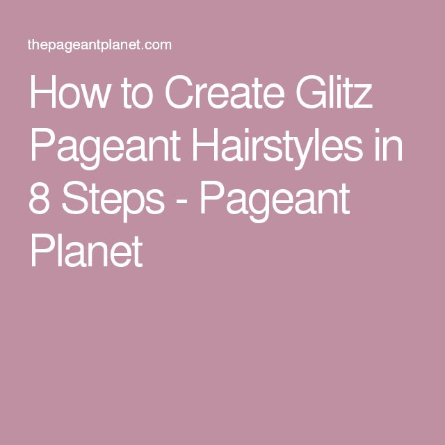 How to Create Glitz Pageant Hairstyles in 8 Steps - Pageant Planet