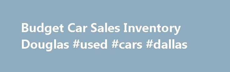 Budget Car Sales Inventory Douglas #used #cars #dallas http://car-auto.remmont.com/budget-car-sales-inventory-douglas-used-cars-dallas/  #budget car sales # Budget Car Sales, Douglas Budget Car Sales Inventory – […]