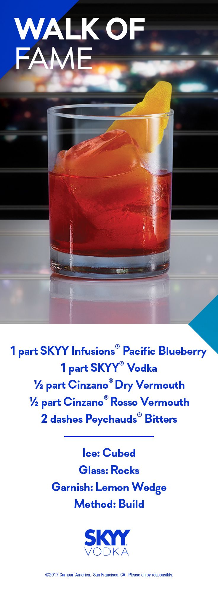 Walk of Fame  1 part SKYY Vodka 1 part SKYY Infusions Pacific Blueberry 0.5 part Cinzano Dry Vermouth 0.5 part Cinzano Rosso Vermouth 2 Dashes Peychauds Bitters Glass: Rocks Ice: Large Format Garnish: Orange Peel Method: Build, Stir