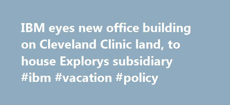 IBM eyes new office building on Cleveland Clinic land, to house Explorys subsidiary #ibm #vacation #policy http://japan.nef2.com/ibm-eyes-new-office-building-on-cleveland-clinic-land-to-house-explorys-subsidiary-ibm-vacation-policy/  # IBM eyes new office building on Cleveland Clinic land, to house Explorys subsidiary CLEVELAND, Ohio – IBM Corp. could have moved a fast-growing health care data analytics company and 170 jobs out of Cleveland. Instead, the tech giant is looking to establish a…