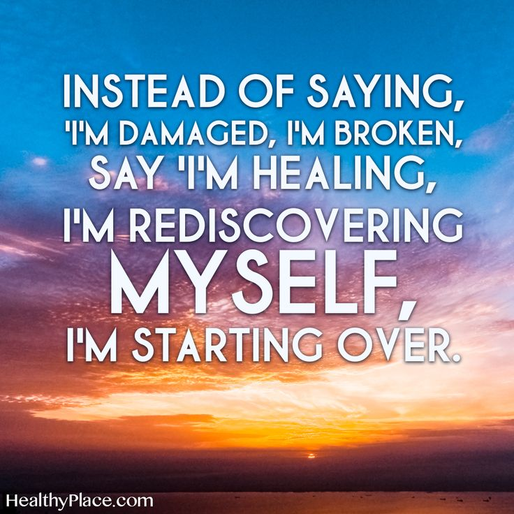 Quote on mental health: Instead of saying, I'm damaged, I'm broken, say I'm healing, I'm rediscovering myself, I'm starting over. www.HealthyPlace.com