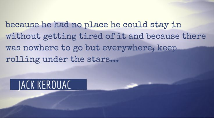 because he had no place he could stay in without getting tired of it and because there was nowhere to go but everywhere, keep rolling under the stars...